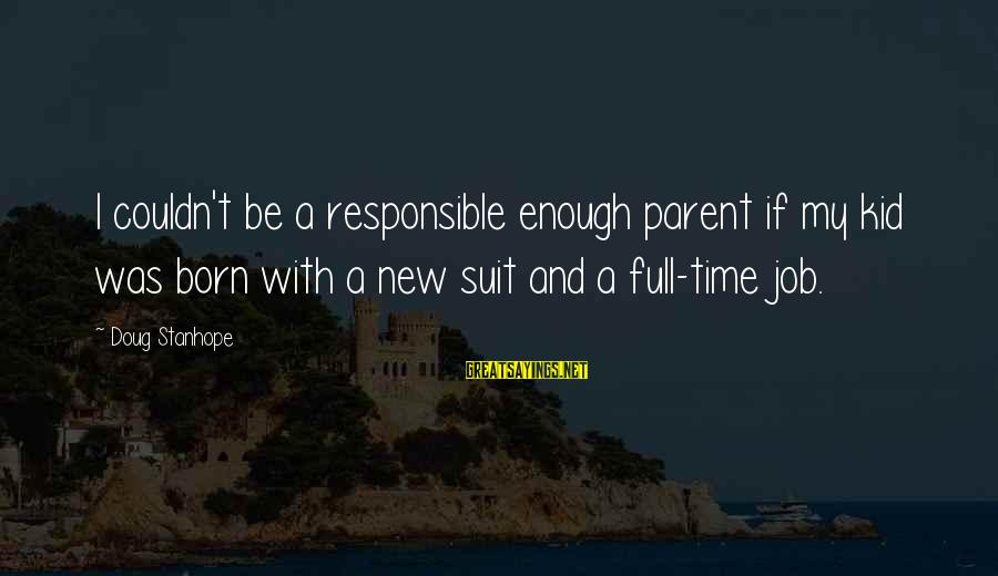 New Job Funny Sayings By Doug Stanhope: I couldn't be a responsible enough parent if my kid was born with a new