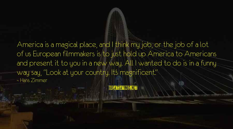 New Job Funny Sayings By Hans Zimmer: America is a magical place, and I think my job, or the job of a