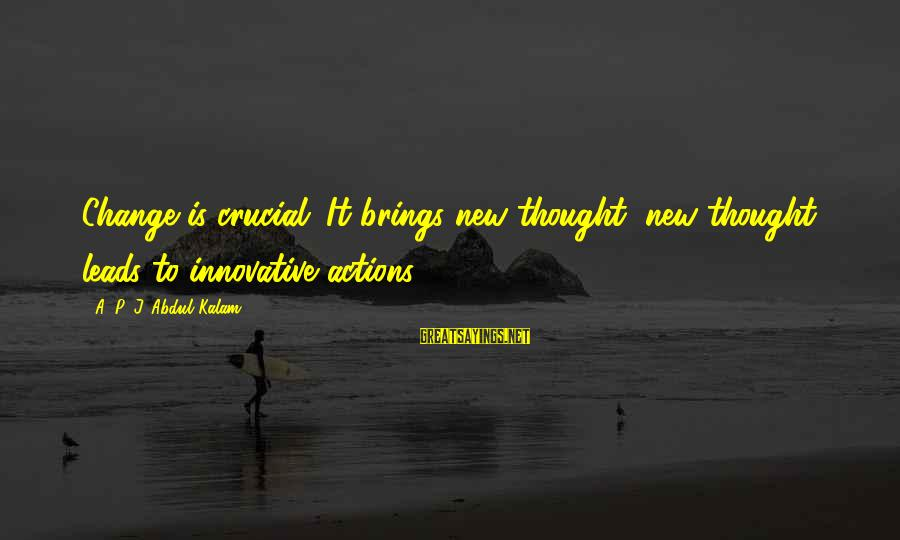 New Leads Sayings By A. P. J. Abdul Kalam: Change is crucial. It brings new thought; new thought leads to innovative actions.
