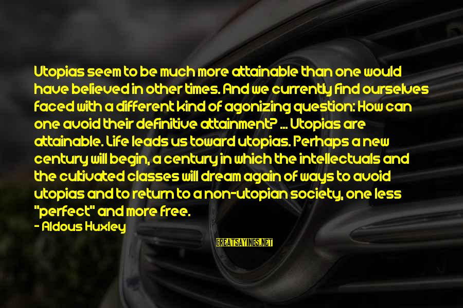 New Leads Sayings By Aldous Huxley: Utopias seem to be much more attainable than one would have believed in other times.