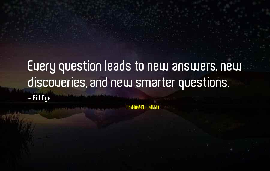 New Leads Sayings By Bill Nye: Every question leads to new answers, new discoveries, and new smarter questions.