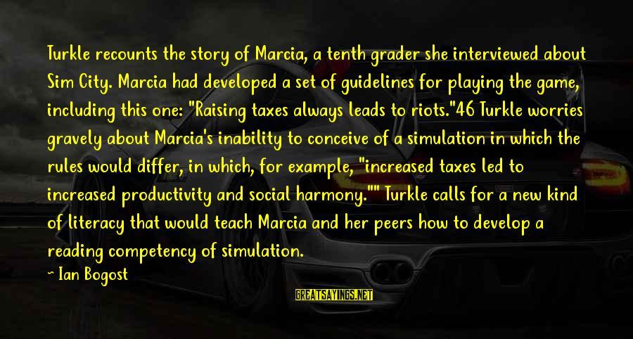 New Leads Sayings By Ian Bogost: Turkle recounts the story of Marcia, a tenth grader she interviewed about Sim City. Marcia
