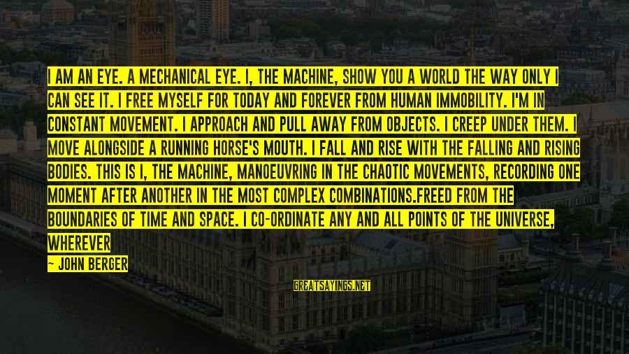 New Leads Sayings By John Berger: I am an eye. A mechanical eye. I, the machine, show you a world the