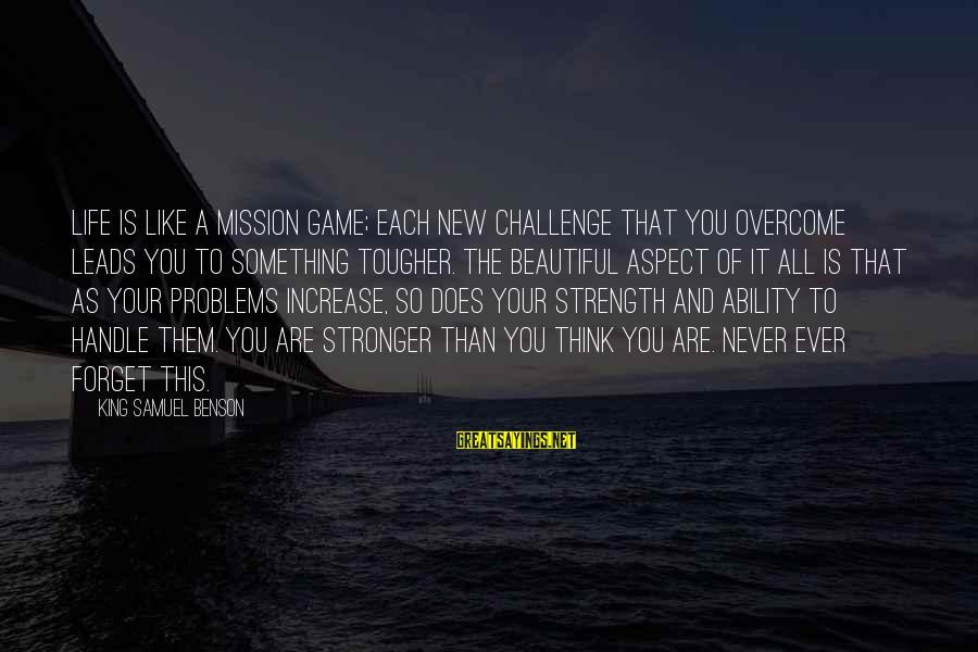 New Leads Sayings By King Samuel Benson: LIFE is like a mission game; each new challenge that you overcome leads you to