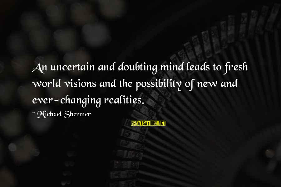 New Leads Sayings By Michael Shermer: An uncertain and doubting mind leads to fresh world visions and the possibility of new