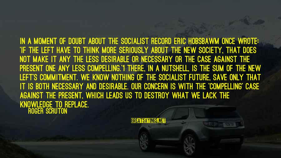 New Leads Sayings By Roger Scruton: In a moment of doubt about the socialist record Eric Hobsbawm once wrote: 'If the