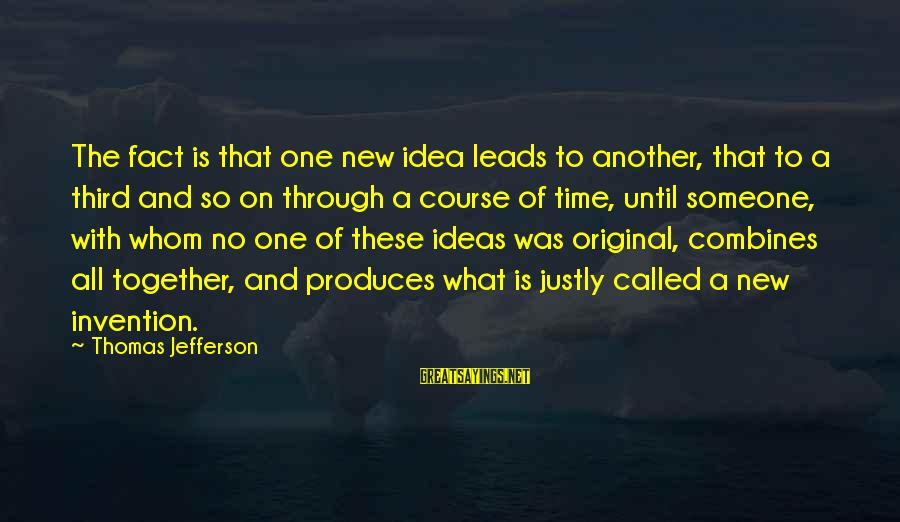New Leads Sayings By Thomas Jefferson: The fact is that one new idea leads to another, that to a third and