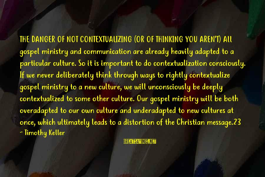 New Leads Sayings By Timothy Keller: THE DANGER OF NOT CONTEXTUALIZING (OR OF THINKING YOU AREN'T) All gospel ministry and communication
