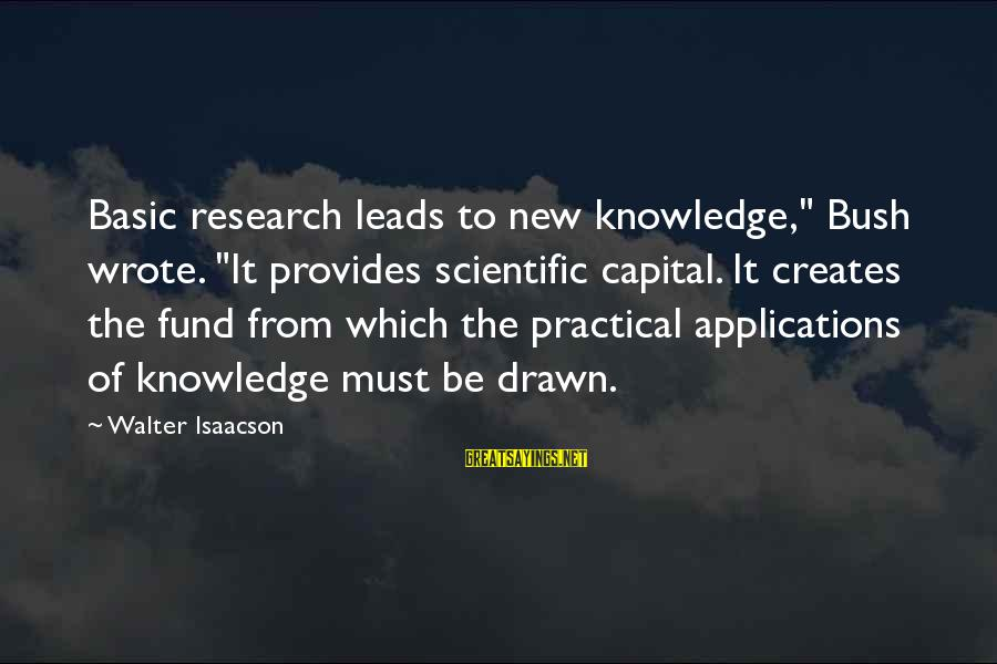 """New Leads Sayings By Walter Isaacson: Basic research leads to new knowledge,"""" Bush wrote. """"It provides scientific capital. It creates the"""