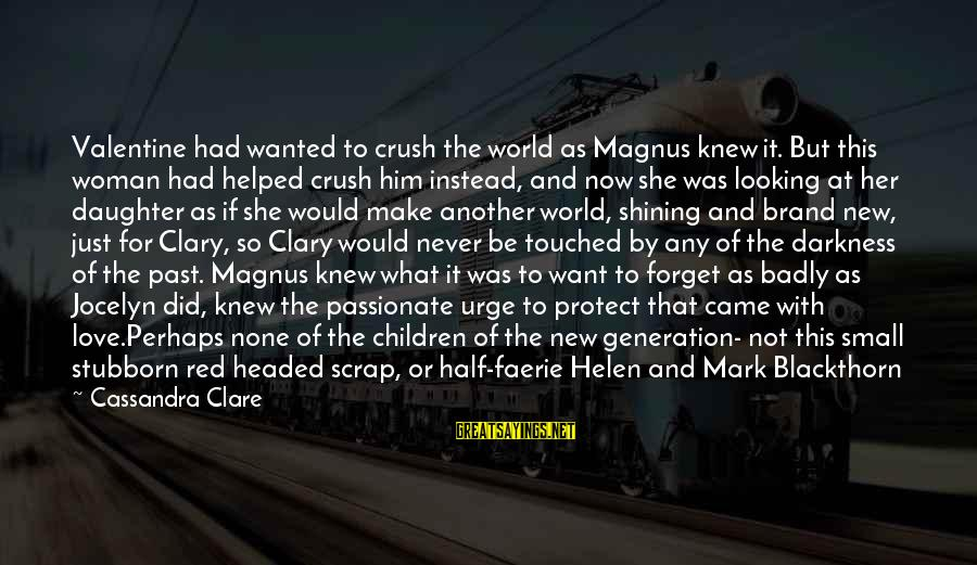 New Love Valentine Sayings By Cassandra Clare: Valentine had wanted to crush the world as Magnus knew it. But this woman had