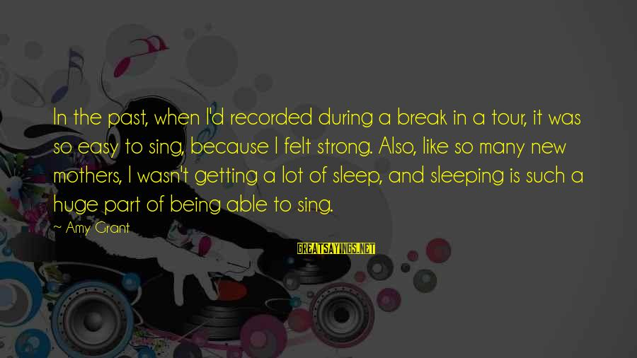 New Mothers Sayings By Amy Grant: In the past, when I'd recorded during a break in a tour, it was so