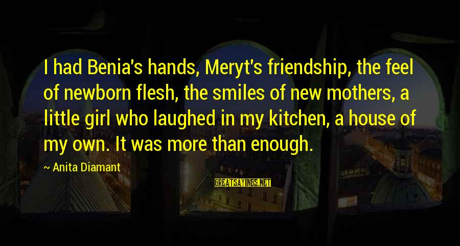 New Mothers Sayings By Anita Diamant: I had Benia's hands, Meryt's friendship, the feel of newborn flesh, the smiles of new