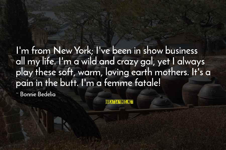 New Mothers Sayings By Bonnie Bedelia: I'm from New York; I've been in show business all my life. I'm a wild