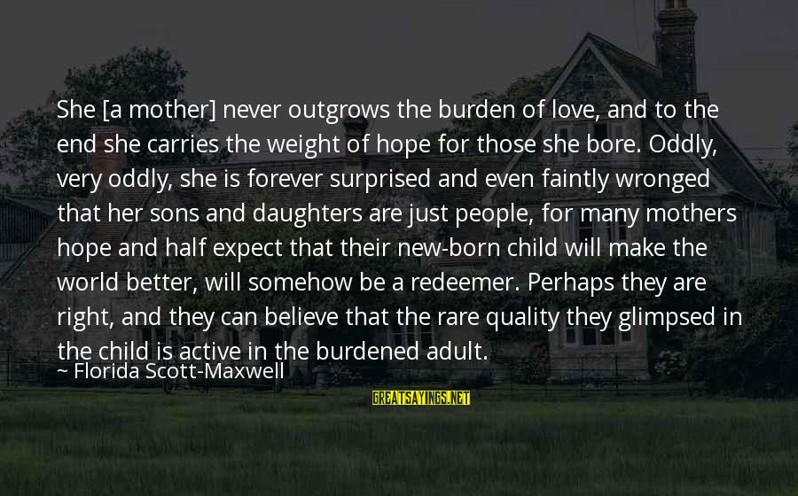 New Mothers Sayings By Florida Scott-Maxwell: She [a mother] never outgrows the burden of love, and to the end she carries