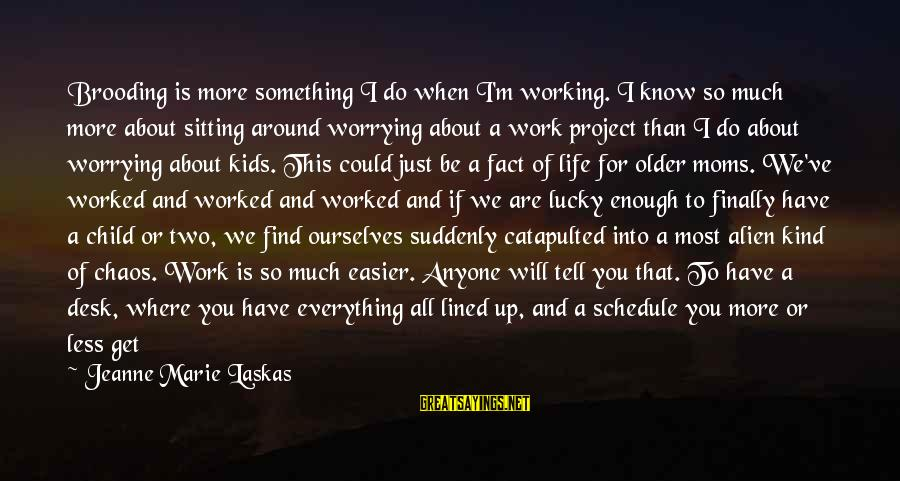 New Mothers Sayings By Jeanne Marie Laskas: Brooding is more something I do when I'm working. I know so much more about