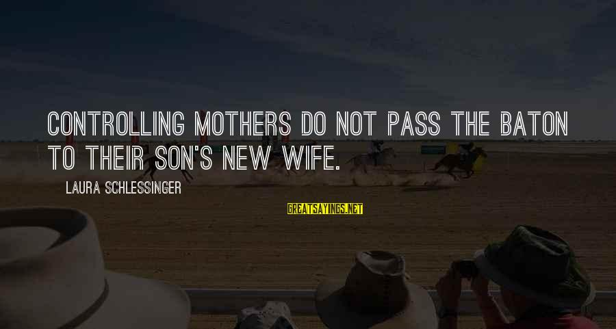 New Mothers Sayings By Laura Schlessinger: Controlling mothers do not pass the baton to their son's new wife.