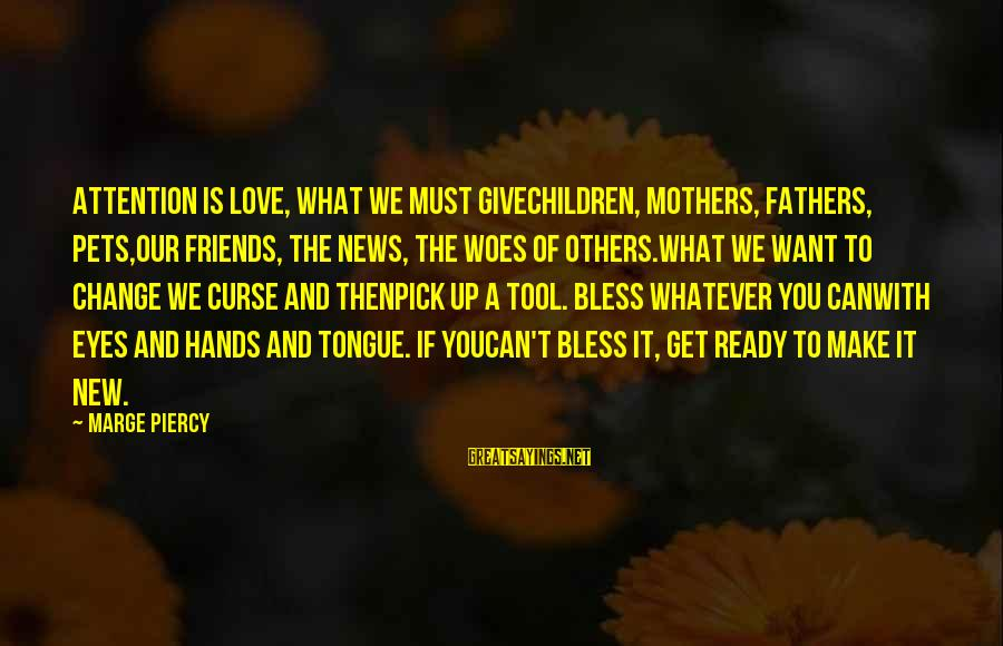 New Mothers Sayings By Marge Piercy: Attention is love, what we must givechildren, mothers, fathers, pets,our friends, the news, the woes