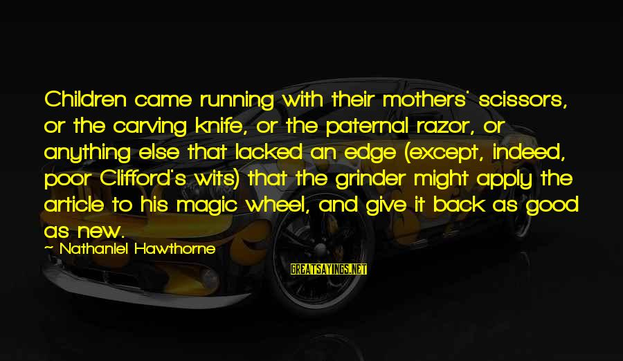 New Mothers Sayings By Nathaniel Hawthorne: Children came running with their mothers' scissors, or the carving knife, or the paternal razor,