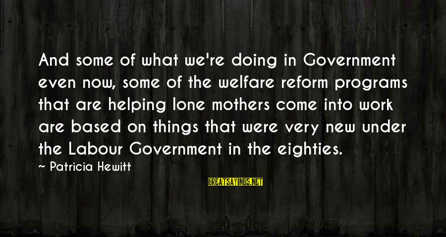 New Mothers Sayings By Patricia Hewitt: And some of what we're doing in Government even now, some of the welfare reform