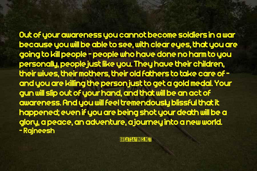 New Mothers Sayings By Rajneesh: Out of your awareness you cannot become soldiers in a war because you will be