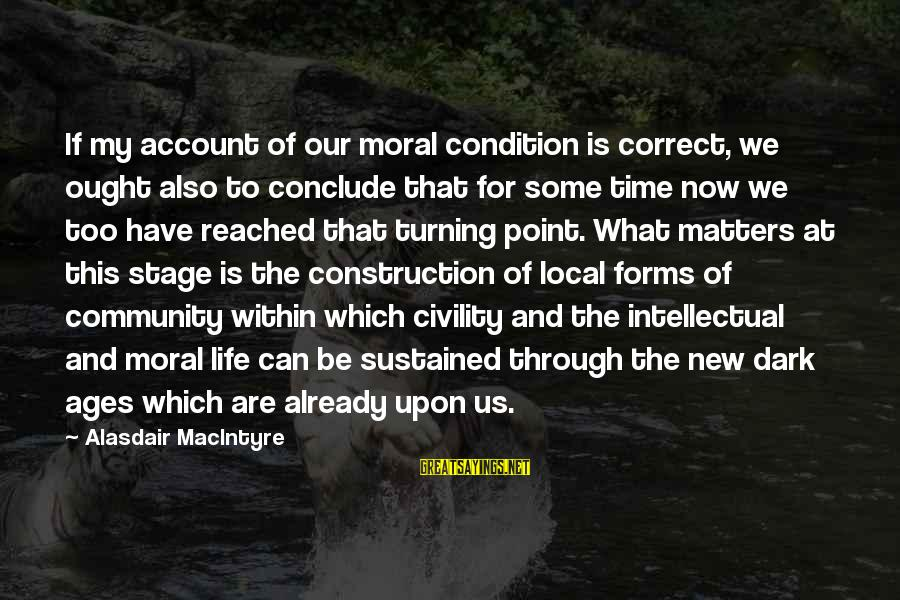 New Stage Sayings By Alasdair MacIntyre: If my account of our moral condition is correct, we ought also to conclude that