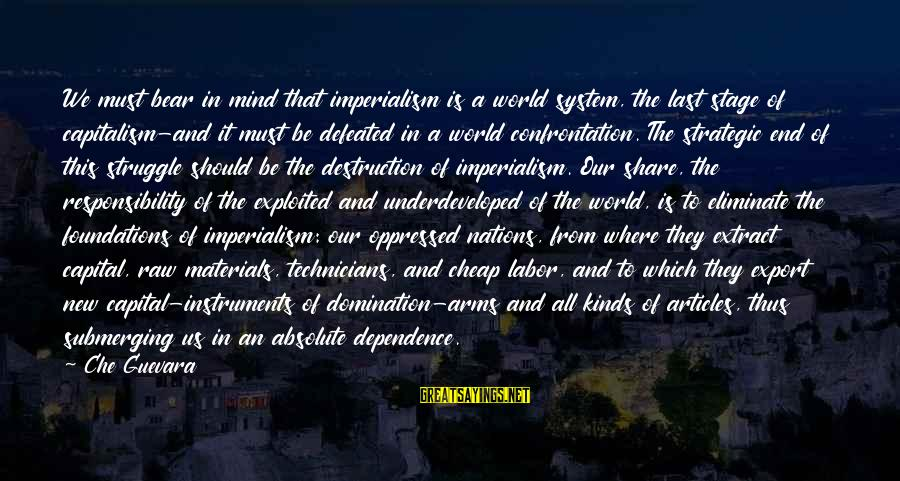 New Stage Sayings By Che Guevara: We must bear in mind that imperialism is a world system, the last stage of