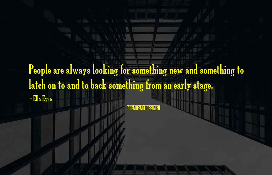 New Stage Sayings By Ella Eyre: People are always looking for something new and something to latch on to and to