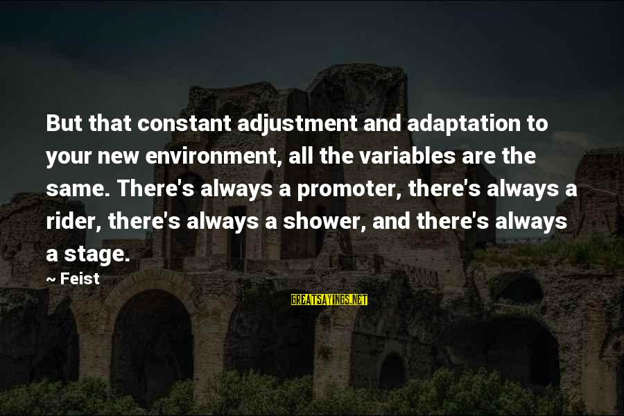 New Stage Sayings By Feist: But that constant adjustment and adaptation to your new environment, all the variables are the