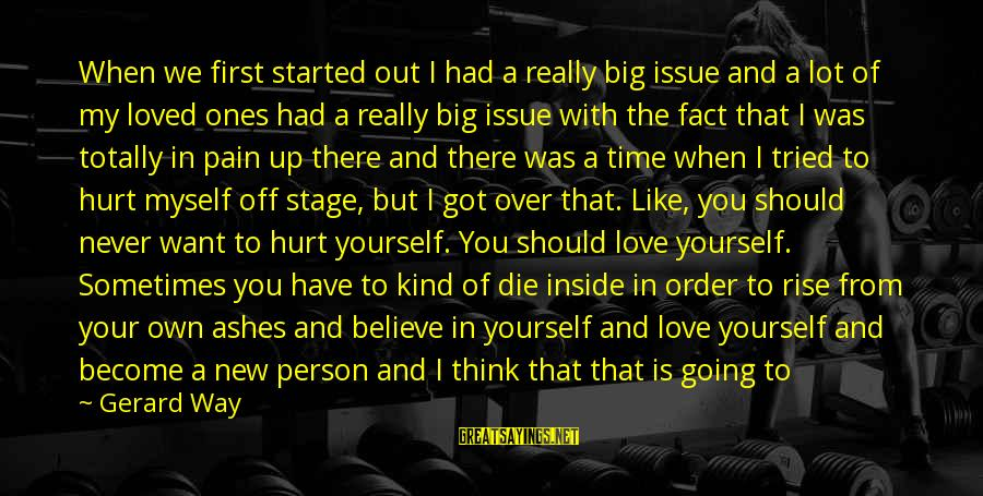 New Stage Sayings By Gerard Way: When we first started out I had a really big issue and a lot of