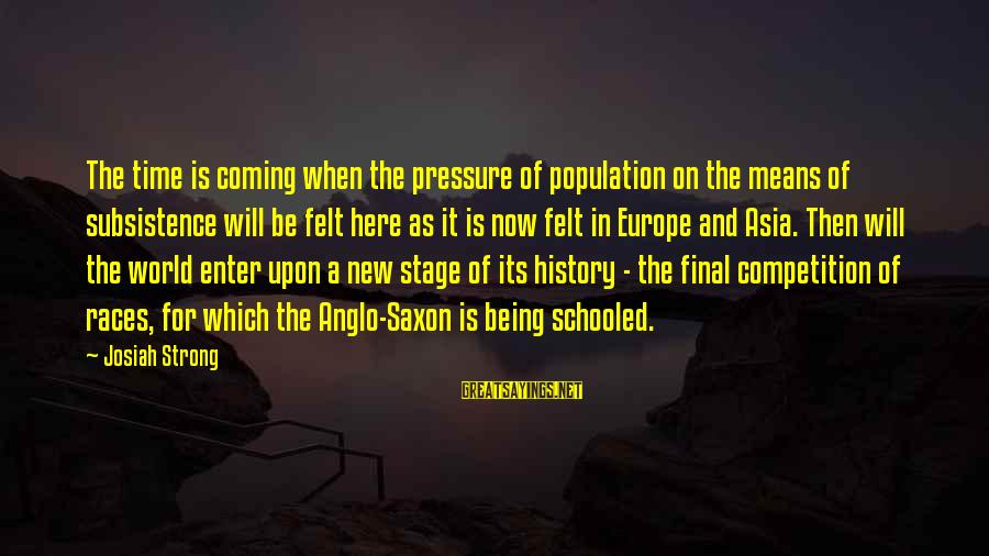 New Stage Sayings By Josiah Strong: The time is coming when the pressure of population on the means of subsistence will