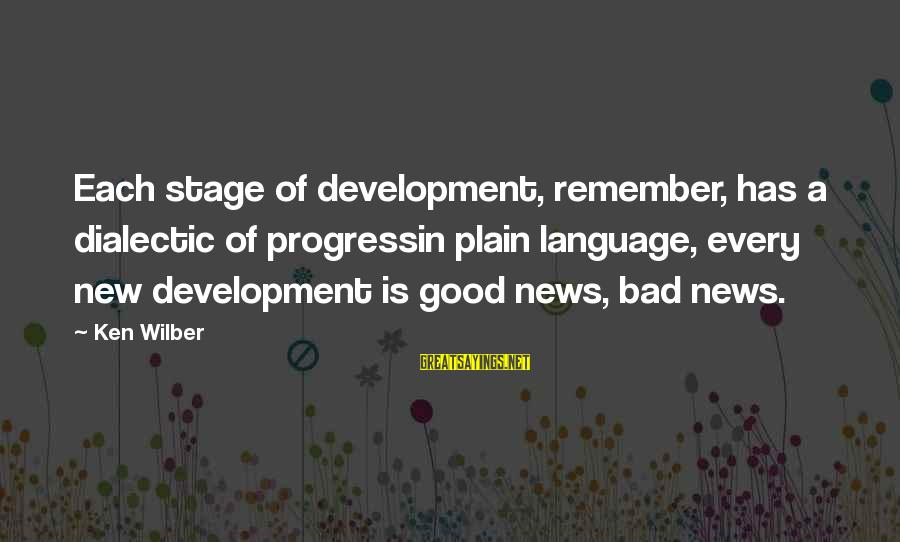 New Stage Sayings By Ken Wilber: Each stage of development, remember, has a dialectic of progressin plain language, every new development
