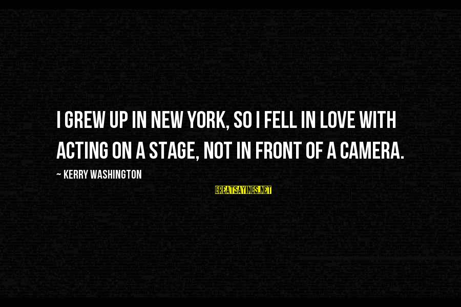 New Stage Sayings By Kerry Washington: I grew up in New York, so I fell in love with acting on a