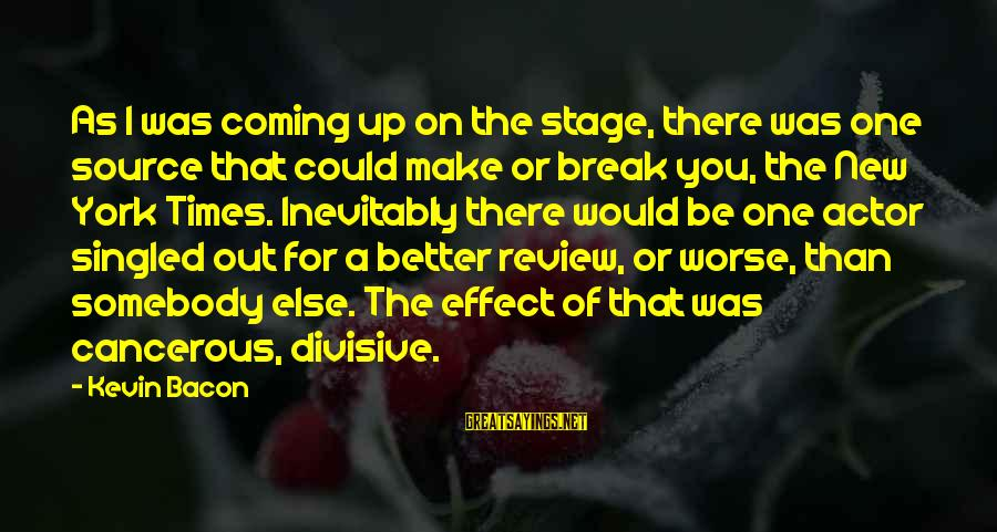 New Stage Sayings By Kevin Bacon: As I was coming up on the stage, there was one source that could make