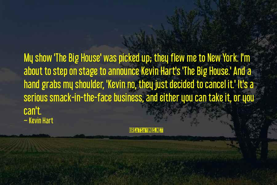 New Stage Sayings By Kevin Hart: My show 'The Big House' was picked up; they flew me to New York. I'm