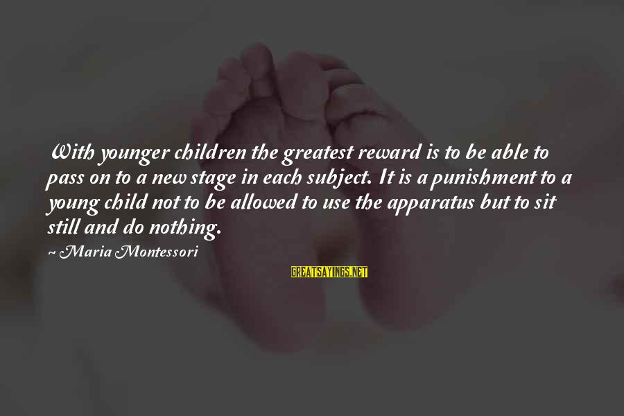 New Stage Sayings By Maria Montessori: With younger children the greatest reward is to be able to pass on to a