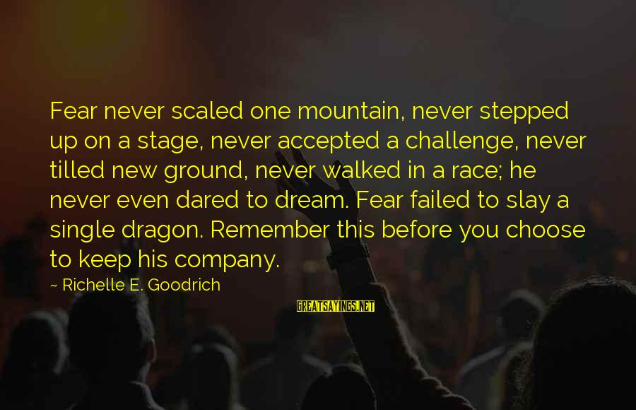New Stage Sayings By Richelle E. Goodrich: Fear never scaled one mountain, never stepped up on a stage, never accepted a challenge,