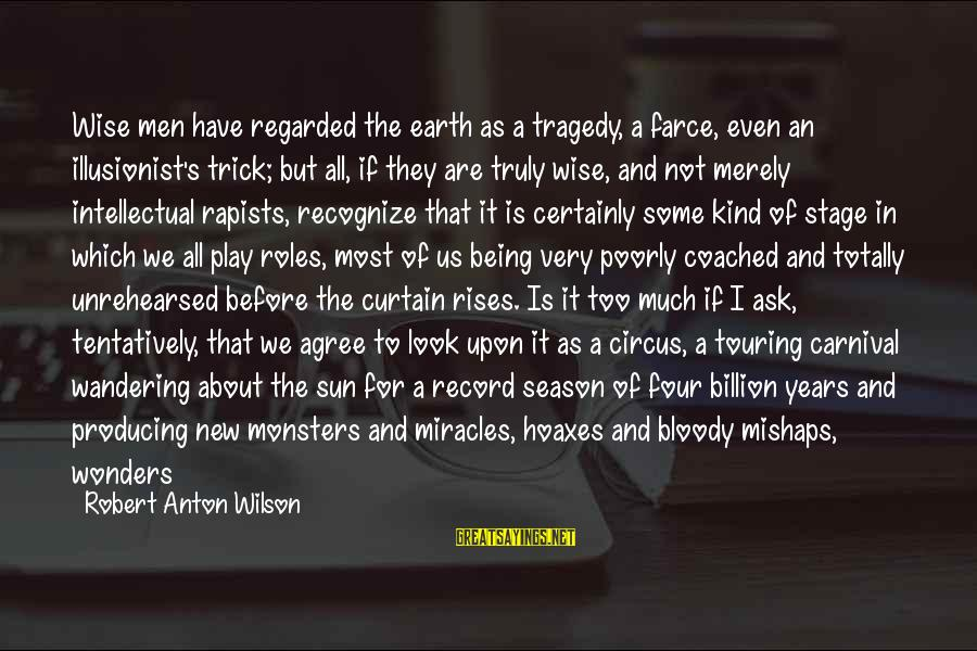 New Stage Sayings By Robert Anton Wilson: Wise men have regarded the earth as a tragedy, a farce, even an illusionist's trick;