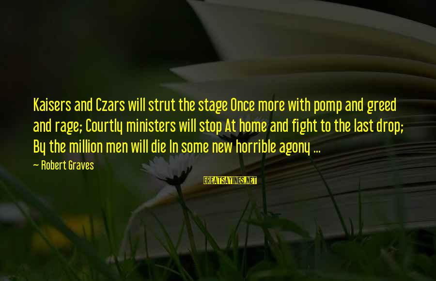 New Stage Sayings By Robert Graves: Kaisers and Czars will strut the stage Once more with pomp and greed and rage;