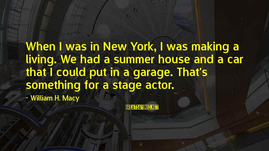 New Stage Sayings By William H. Macy: When I was in New York, I was making a living. We had a summer