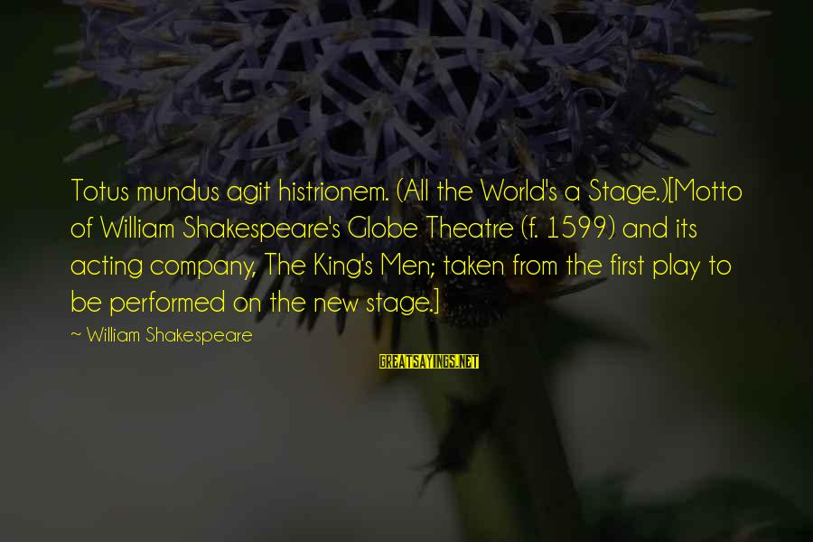 New Stage Sayings By William Shakespeare: Totus mundus agit histrionem. (All the World's a Stage.)[Motto of William Shakespeare's Globe Theatre (f.