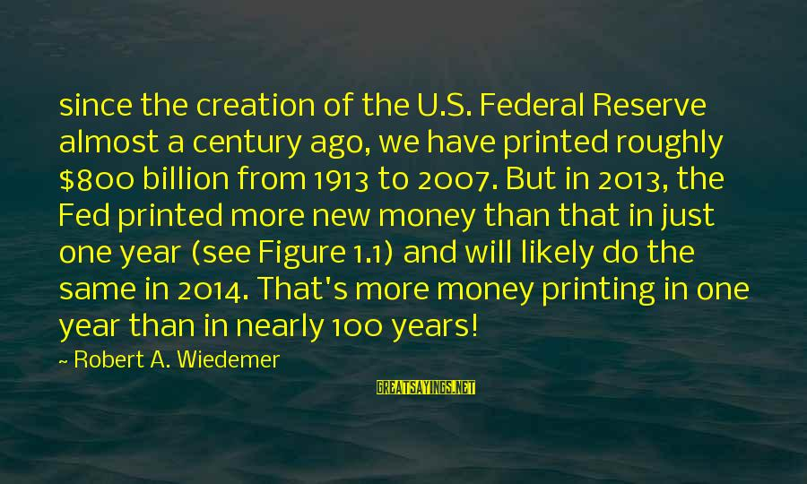 New Years 2014 Sayings By Robert A. Wiedemer: since the creation of the U.S. Federal Reserve almost a century ago, we have printed