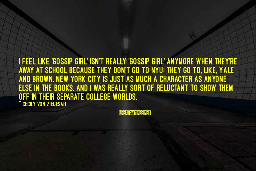 New York City Gossip Girl Sayings By Cecily Von Ziegesar: I feel like 'Gossip Girl' isn't really 'Gossip Girl' anymore when they're away at school