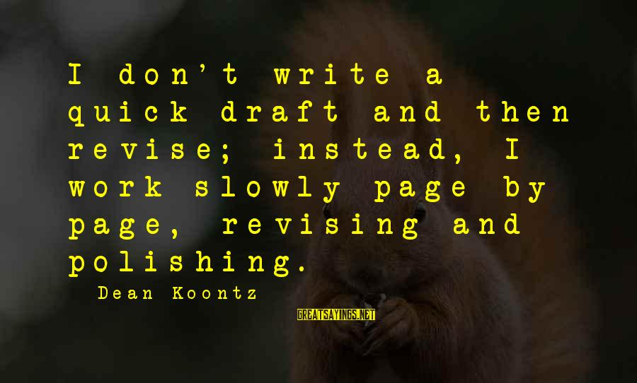 Newbie Sayings By Dean Koontz: I don't write a quick draft and then revise; instead, I work slowly page by