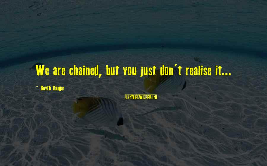 Newbie Sayings By Deyth Banger: We are chained, but you just don't realise it...