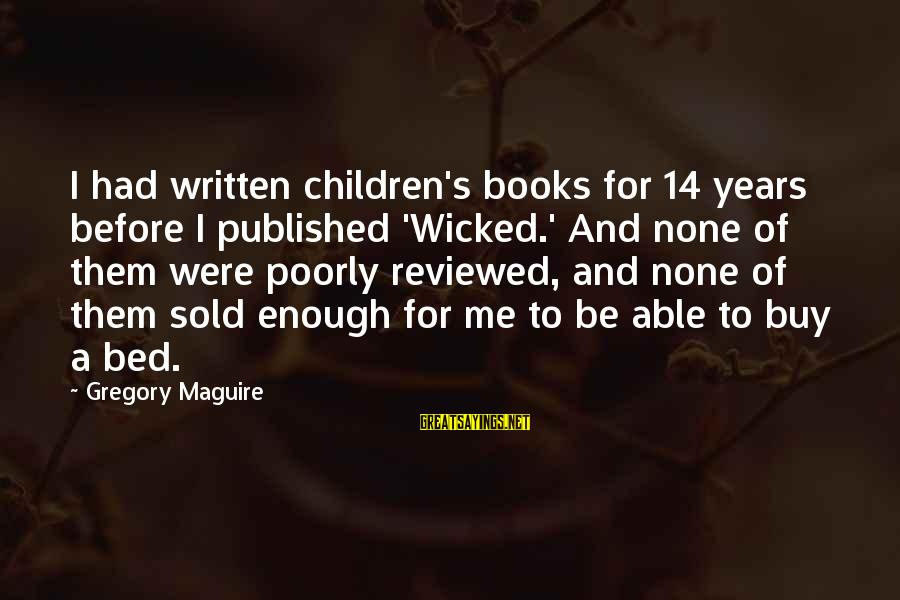 Newbie Sayings By Gregory Maguire: I had written children's books for 14 years before I published 'Wicked.' And none of