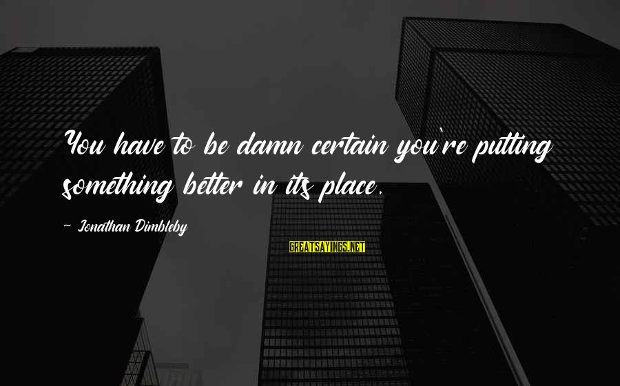 Newbie Sayings By Jonathan Dimbleby: You have to be damn certain you're putting something better in its place.