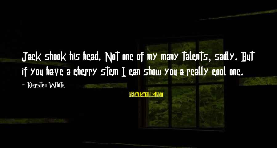 Newbie Sayings By Kiersten White: Jack shook his head. Not one of my many talents, sadly. But if you have