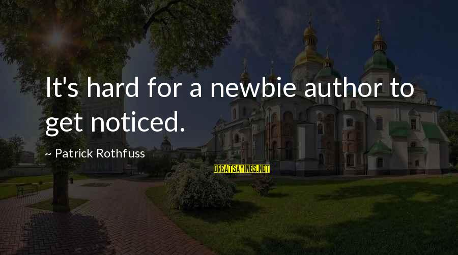 Newbie Sayings By Patrick Rothfuss: It's hard for a newbie author to get noticed.
