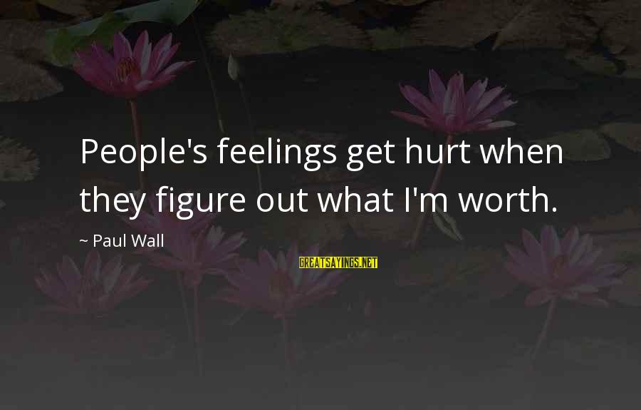 Newbie Sayings By Paul Wall: People's feelings get hurt when they figure out what I'm worth.