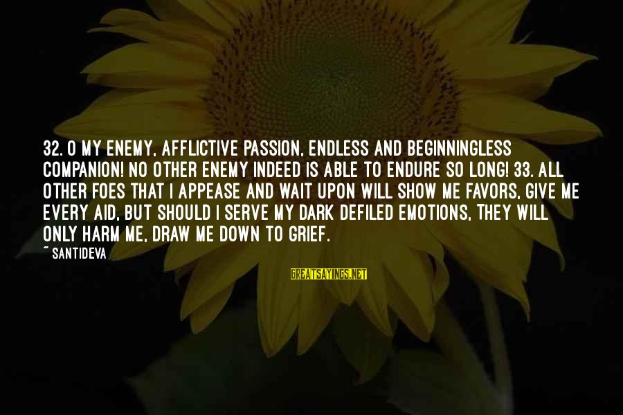 Newbie Sayings By Santideva: 32. O my enemy, afflictive passion, Endless and beginningless companion! No other enemy indeed Is